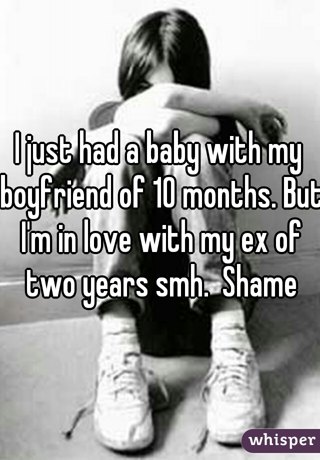 I just had a baby with my boyfriend of 10 months. But I'm in love with my ex of two years smh.  Shame