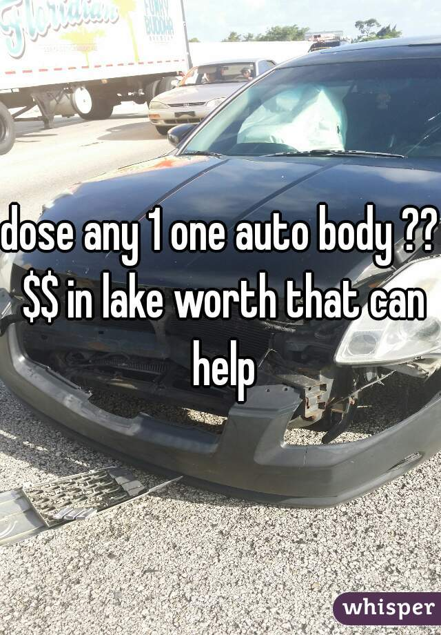 dose any 1 one auto body ?? $$ in lake worth that can help