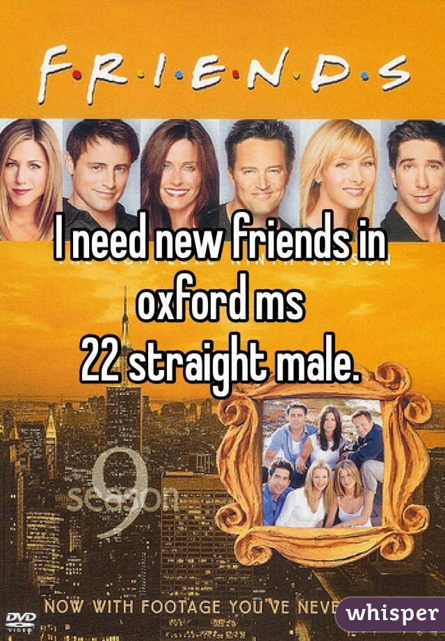 I need new friends in oxford ms 22 straight male.