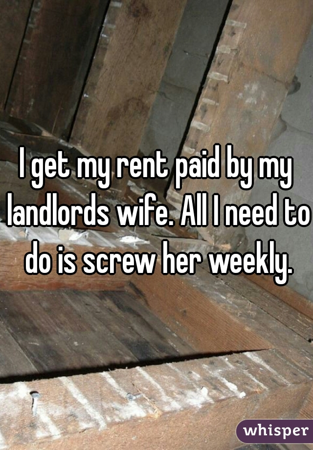 I get my rent paid by my landlords wife. All I need to do is screw her weekly.