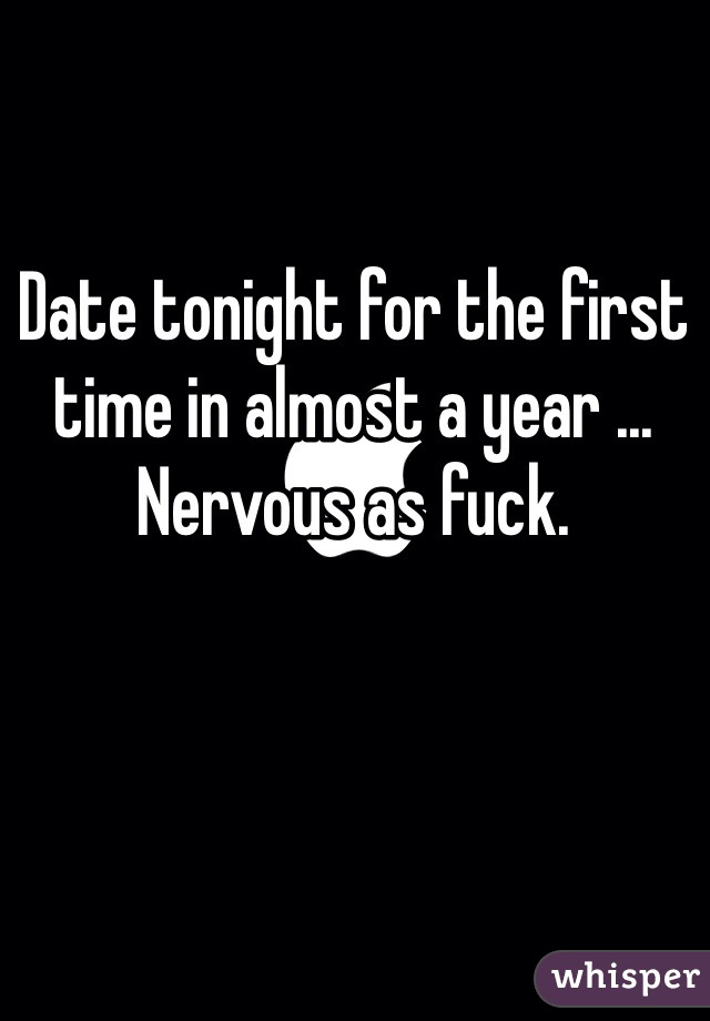 Date tonight for the first time in almost a year ... Nervous as fuck.