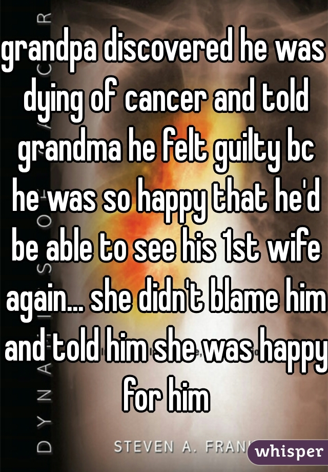 grandpa discovered he was dying of cancer and told grandma he felt guilty bc he was so happy that he'd be able to see his 1st wife again... she didn't blame him and told him she was happy for him