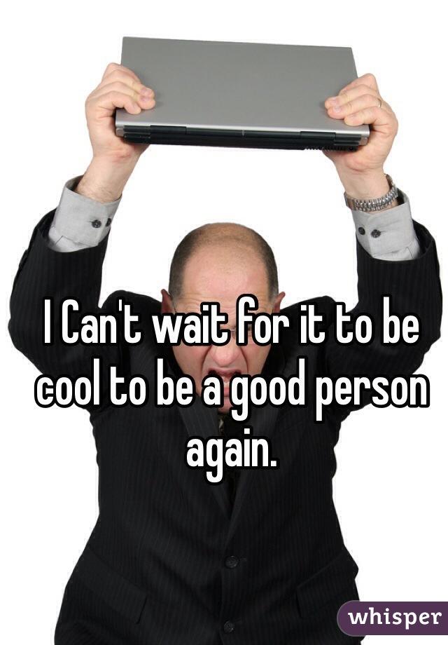 I Can't wait for it to be cool to be a good person again.
