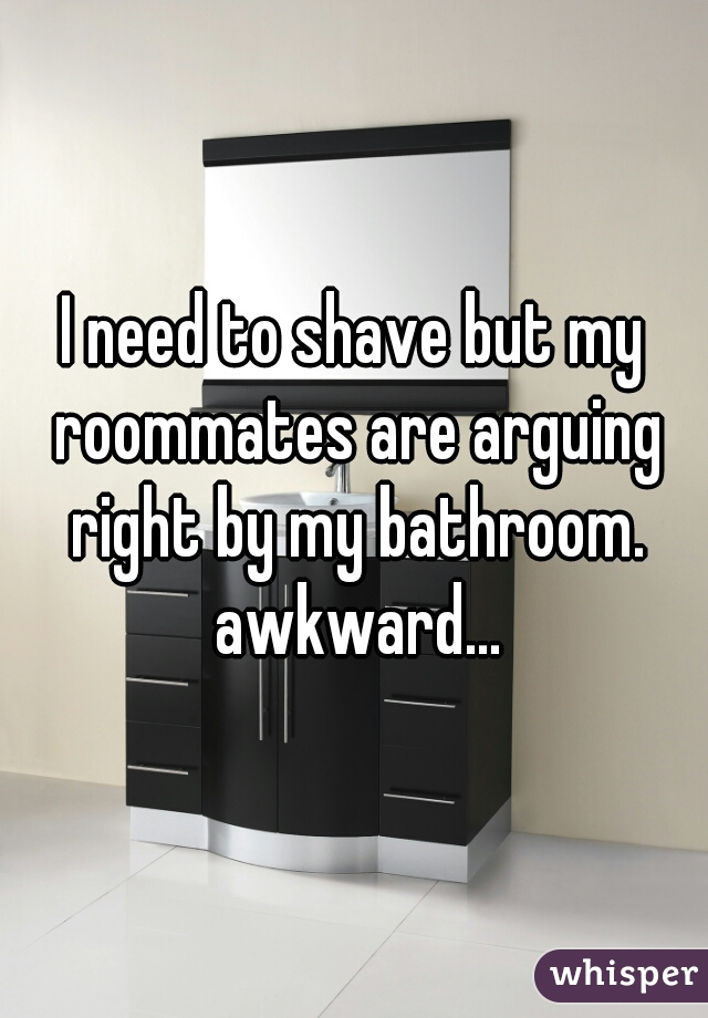 I need to shave but my roommates are arguing right by my bathroom. awkward...