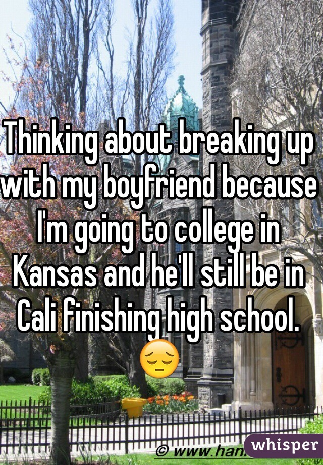 Thinking about breaking up with my boyfriend because I'm going to college in Kansas and he'll still be in Cali finishing high school. 😔