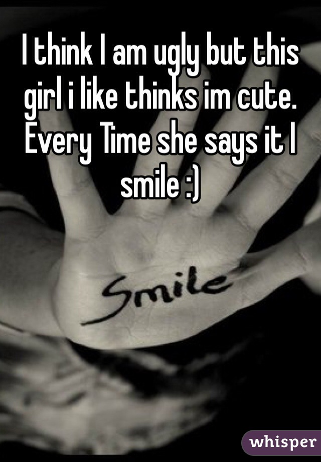 I think I am ugly but this girl i like thinks im cute. Every Time she says it I smile :)