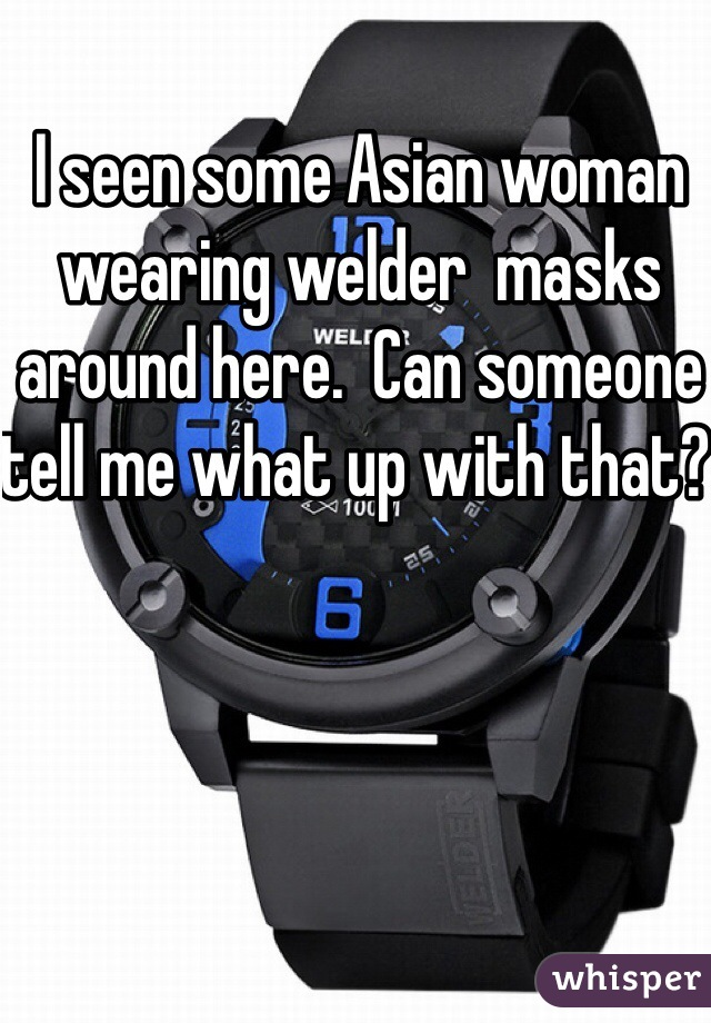 I seen some Asian woman wearing welder  masks around here.  Can someone tell me what up with that?