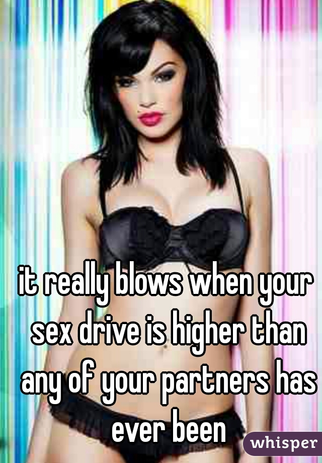 it really blows when your sex drive is higher than any of your partners has ever been