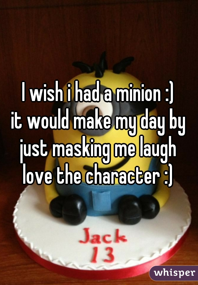 I wish i had a minion :) it would make my day by just masking me laugh  love the character :)