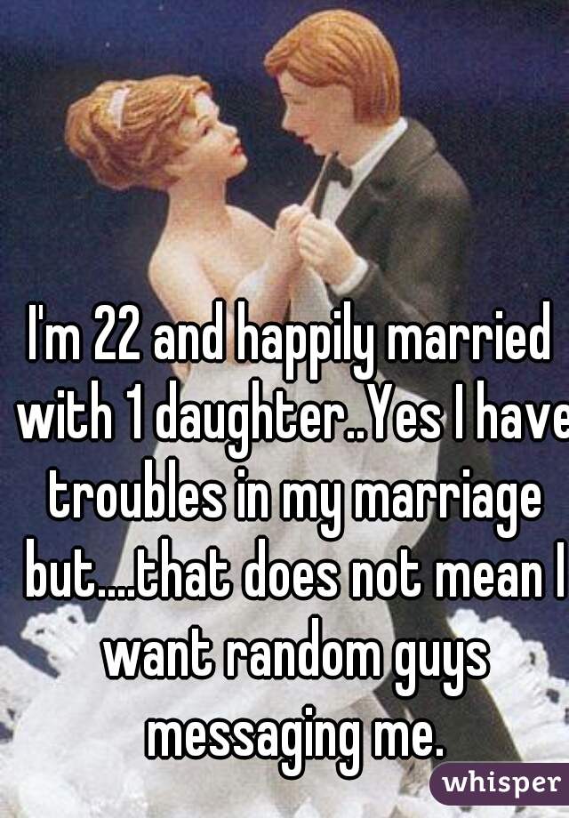 I'm 22 and happily married with 1 daughter..Yes I have troubles in my marriage but....that does not mean I want random guys messaging me.