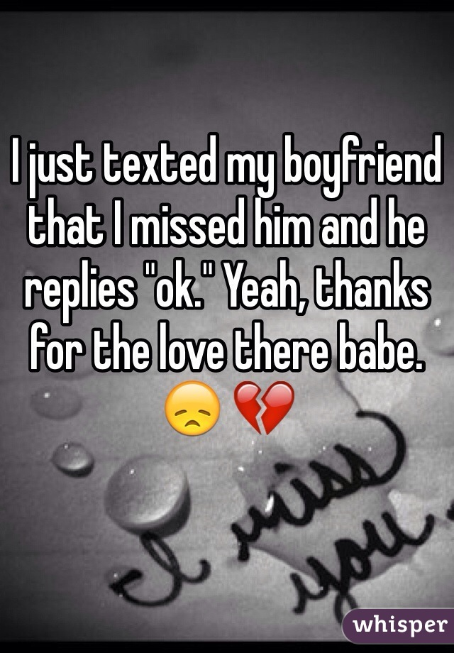 """I just texted my boyfriend that I missed him and he replies """"ok."""" Yeah, thanks for the love there babe. 😞 💔"""
