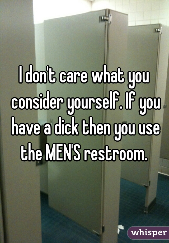 I don't care what you consider yourself. If you have a dick then you use the MEN'S restroom.