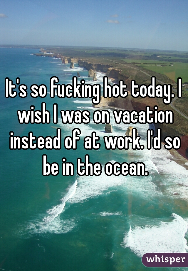 It's so fucking hot today. I wish I was on vacation instead of at work. I'd so be in the ocean.