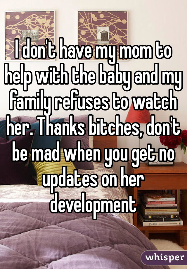 I don't have my mom to help with the baby and my family refuses to watch her. Thanks bitches, don't be mad when you get no updates on her development