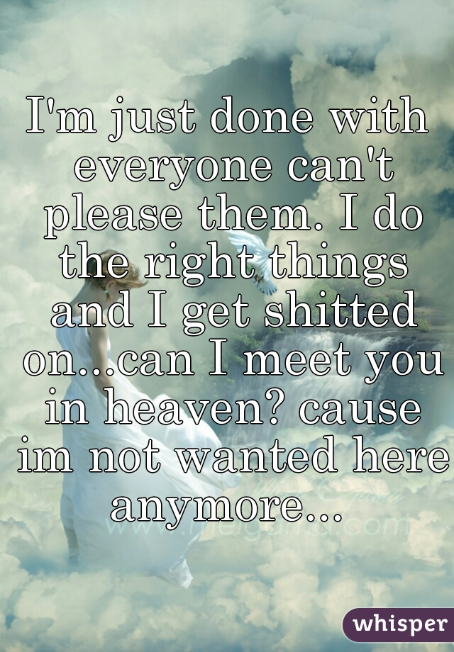 I'm just done with everyone can't please them. I do the right things and I get shitted on...can I meet you in heaven? cause im not wanted here anymore...