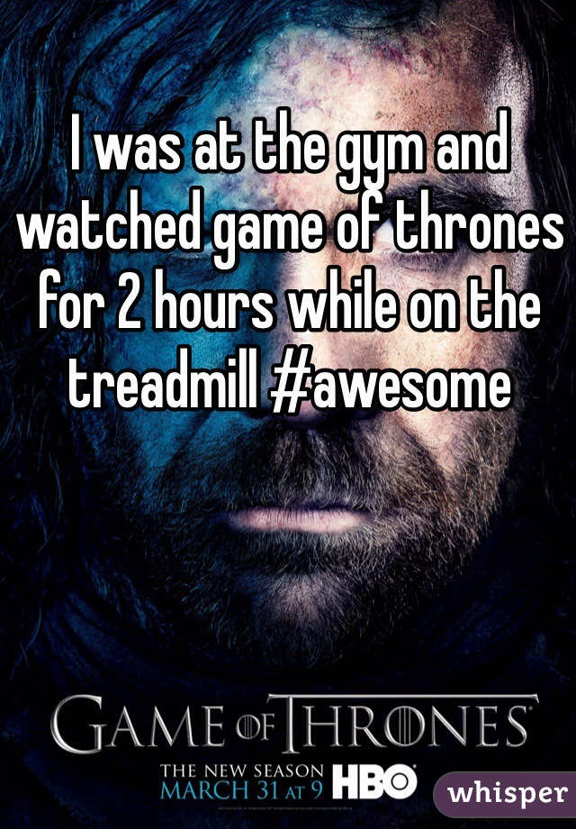 I was at the gym and watched game of thrones for 2 hours while on the treadmill #awesome