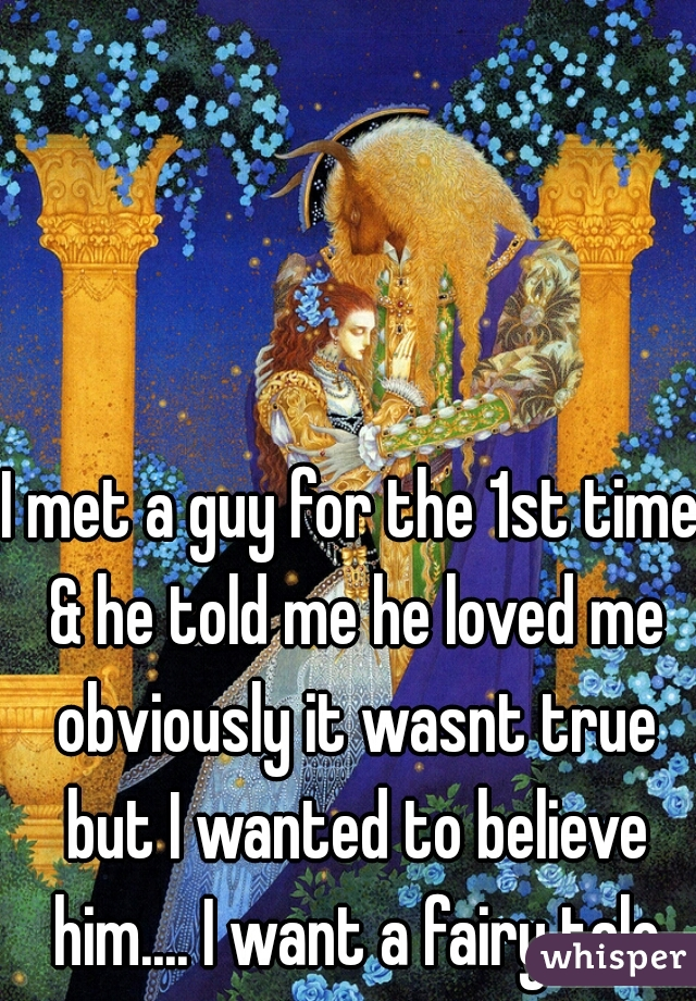 I met a guy for the 1st time & he told me he loved me obviously it wasnt true but I wanted to believe him.... I want a fairy tale