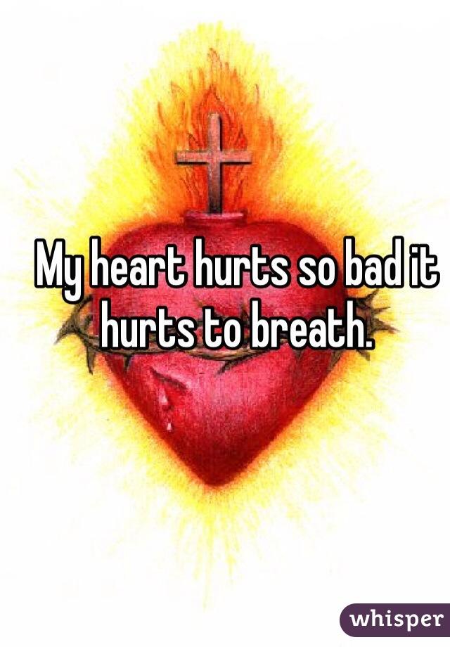 My heart hurts so bad it hurts to breath.