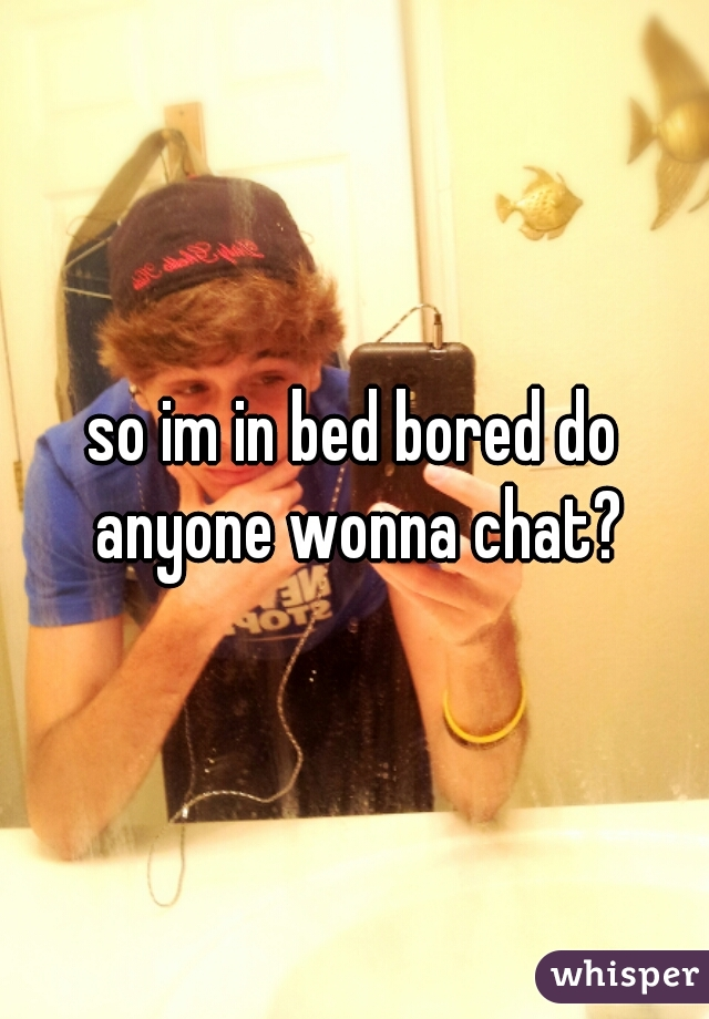 so im in bed bored do anyone wonna chat?