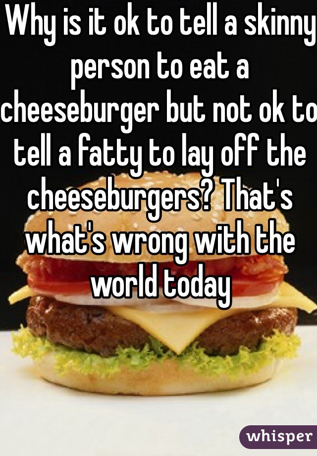 Why is it ok to tell a skinny person to eat a cheeseburger but not ok to tell a fatty to lay off the cheeseburgers? That's what's wrong with the world today