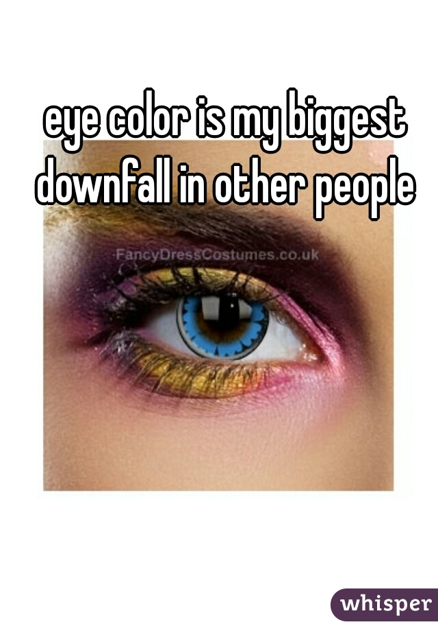 eye color is my biggest downfall in other people