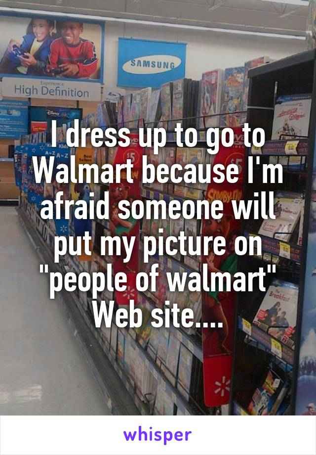 "I dress up to go to Walmart because I'm afraid someone will put my picture on ""people of walmart"" Web site...."