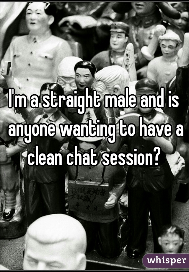 I'm a straight male and is anyone wanting to have a clean chat session?
