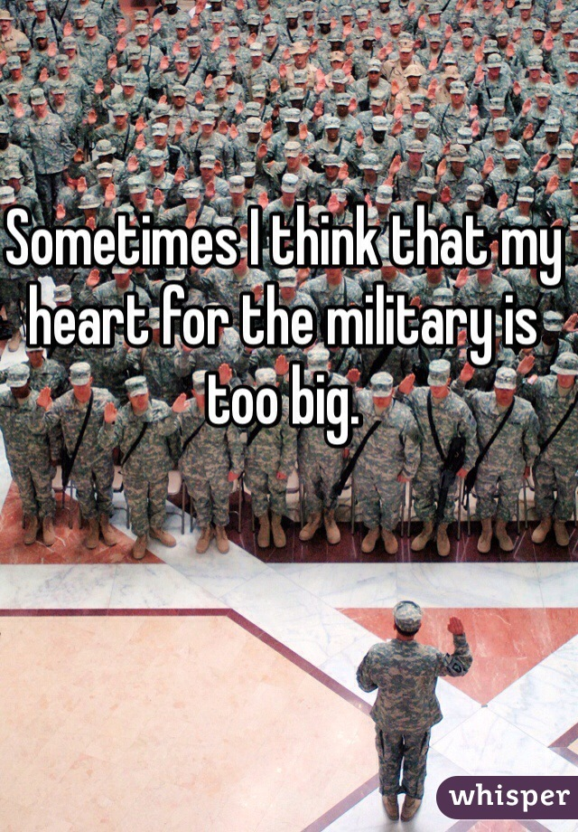 Sometimes I think that my heart for the military is too big.