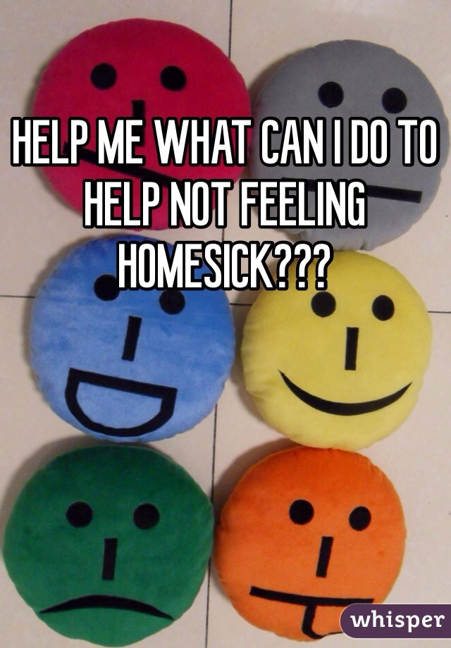 HELP ME WHAT CAN I DO TO HELP NOT FEELING HOMESICK???