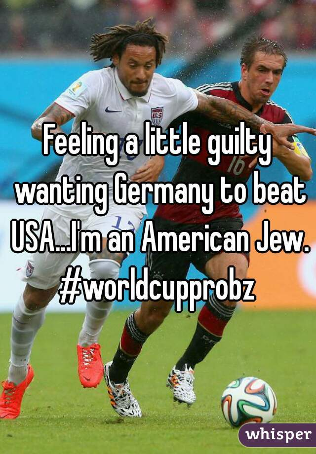 Feeling a little guilty wanting Germany to beat USA...I'm an American Jew. #worldcupprobz
