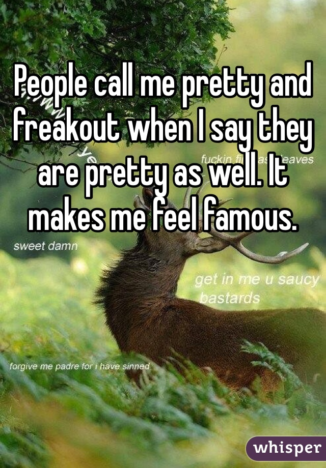 People call me pretty and freakout when I say they are pretty as well. It makes me feel famous.