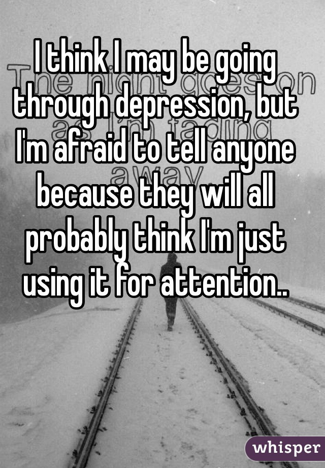 I think I may be going through depression, but I'm afraid to tell anyone because they will all probably think I'm just using it for attention..