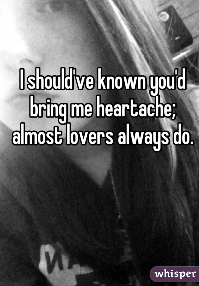 I should've known you'd bring me heartache; almost lovers always do.