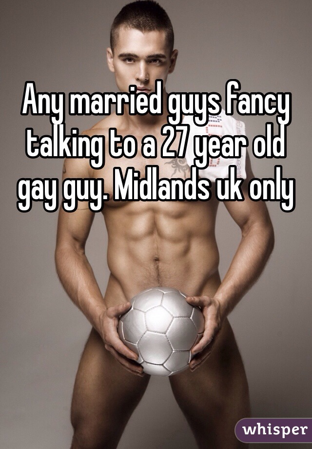 Any married guys fancy talking to a 27 year old gay guy. Midlands uk only