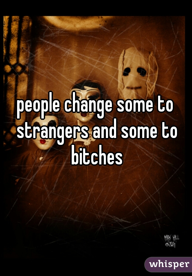 people change some to strangers and some to bitches