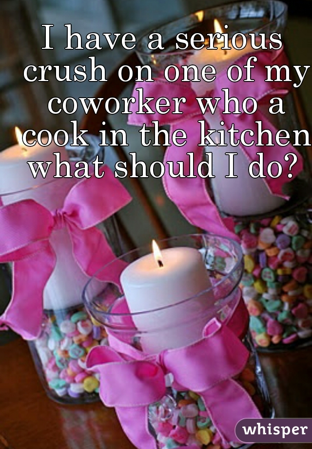 I have a serious crush on one of my coworker who a cook in the kitchen what should I do?