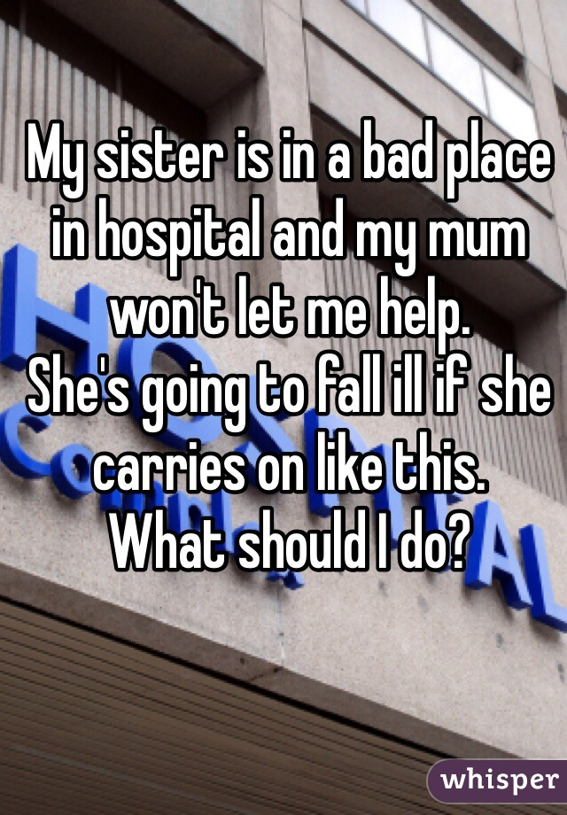 My sister is in a bad place in hospital and my mum won't let me help.  She's going to fall ill if she carries on like this.  What should I do?