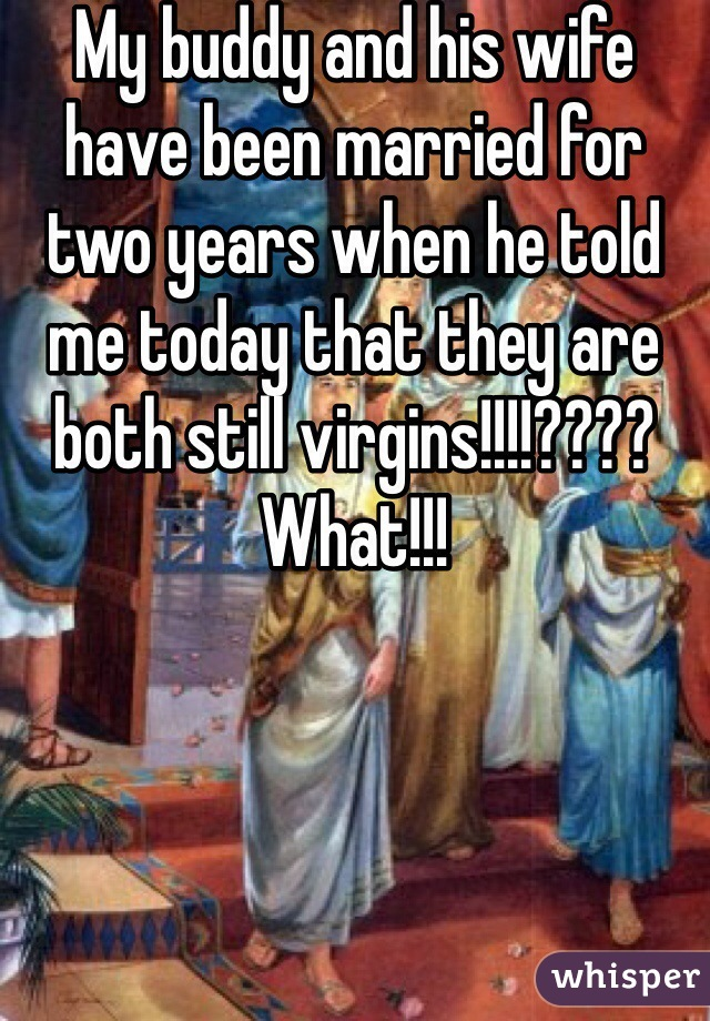 My buddy and his wife have been married for two years when he told me today that they are both still virgins!!!!???? What!!!