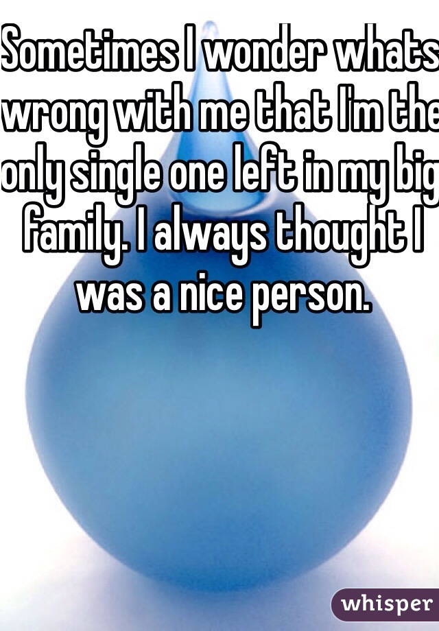 Sometimes I wonder whats wrong with me that I'm the only single one left in my big family. I always thought I was a nice person.