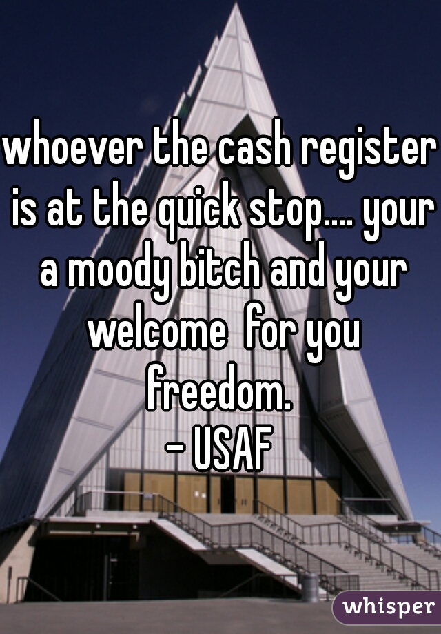 whoever the cash register is at the quick stop.... your a moody bitch and your welcome  for you freedom.  - USAF