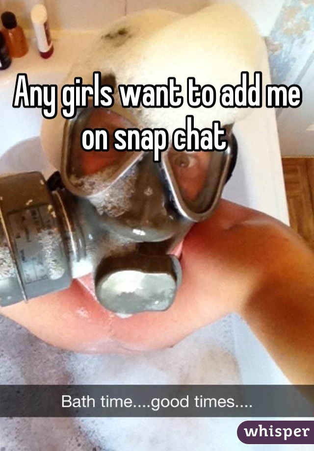 Any girls want to add me on snap chat