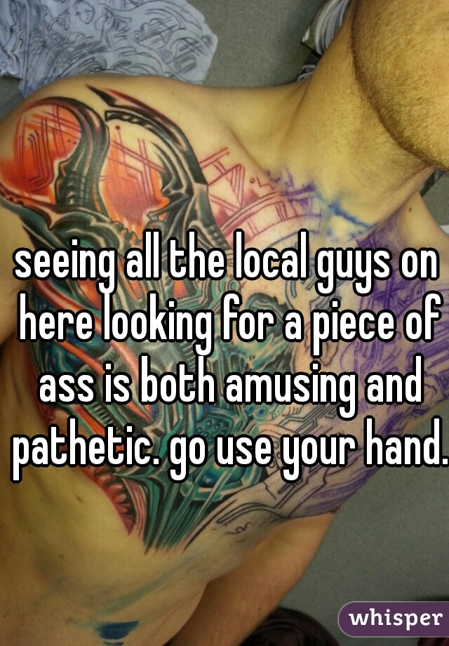 seeing all the local guys on here looking for a piece of ass is both amusing and pathetic. go use your hand.