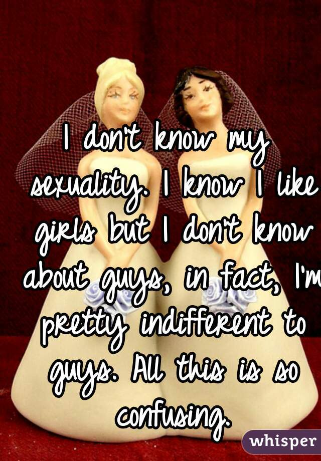 I don't know my sexuality. I know I like girls but I don't know about guys, in fact, I'm pretty indifferent to guys. All this is so confusing.