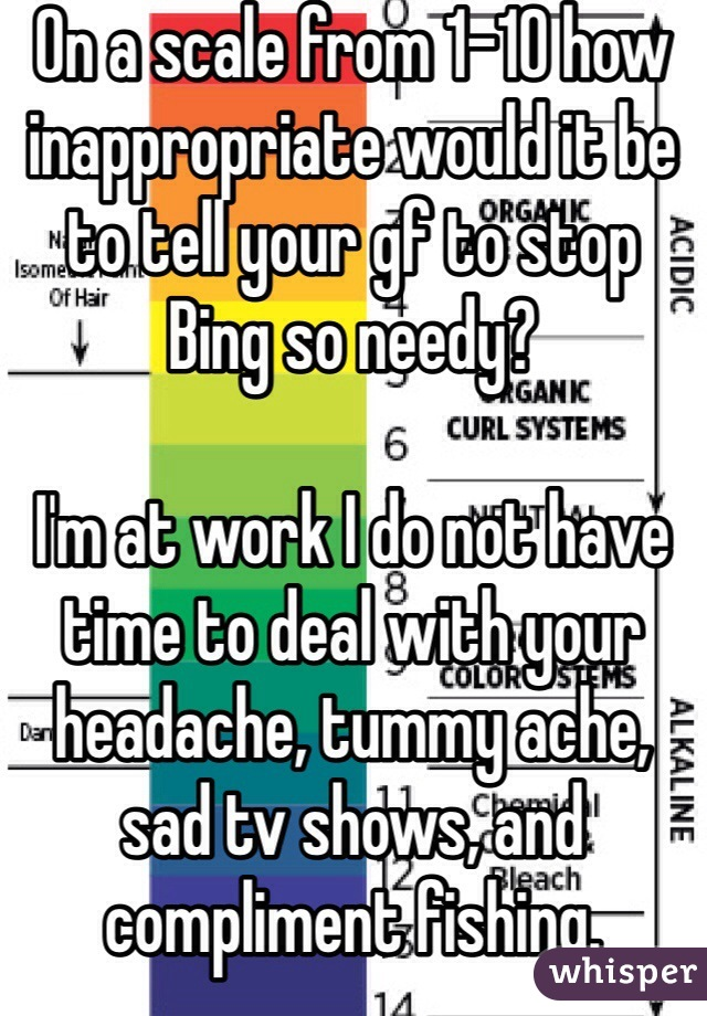 On a scale from 1-10 how inappropriate would it be to tell your gf to stop Bing so needy?   I'm at work I do not have time to deal with your headache, tummy ache, sad tv shows, and compliment fishing.