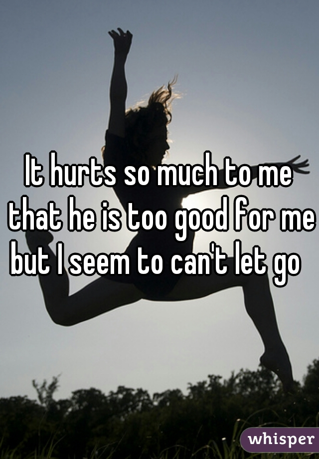 It hurts so much to me that he is too good for me but I seem to can't let go