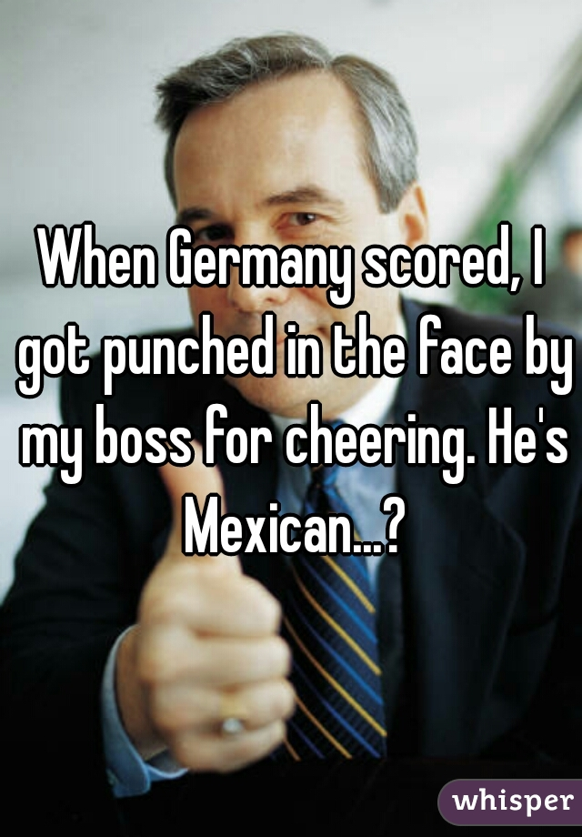 When Germany scored, I got punched in the face by my boss for cheering. He's Mexican...?