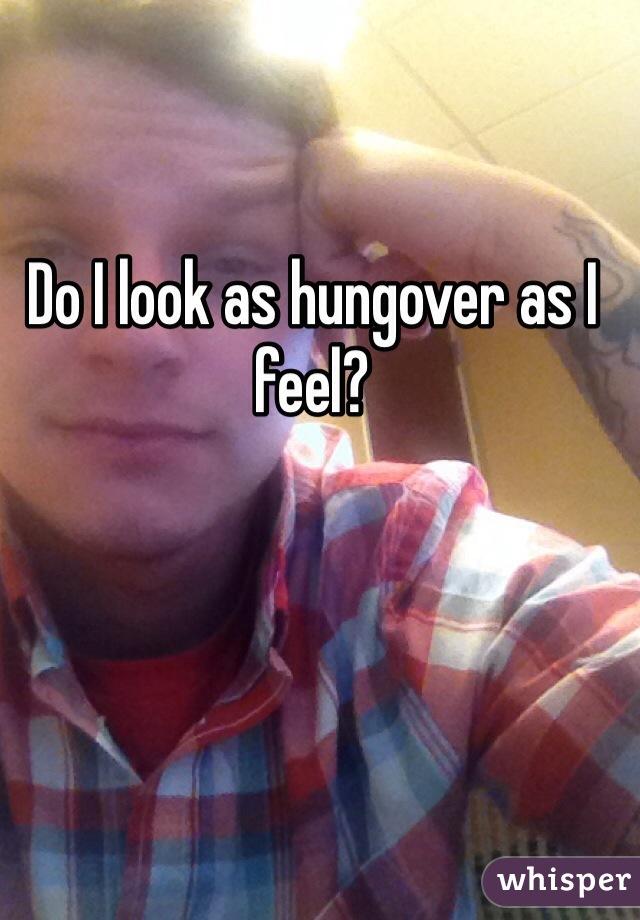 Do I look as hungover as I feel?