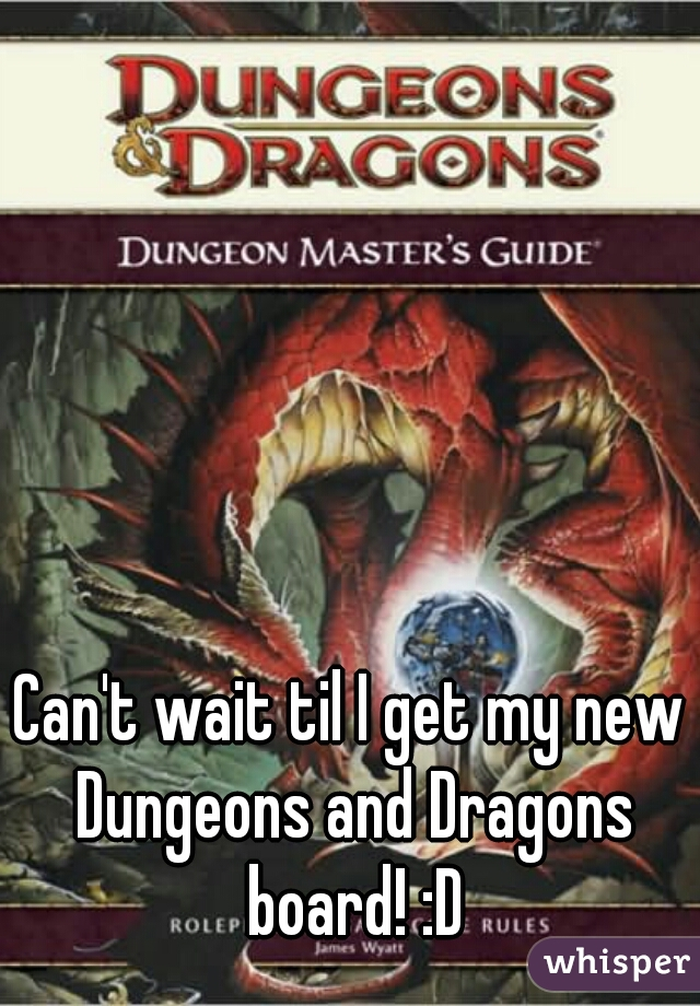 Can't wait til I get my new Dungeons and Dragons board! :D