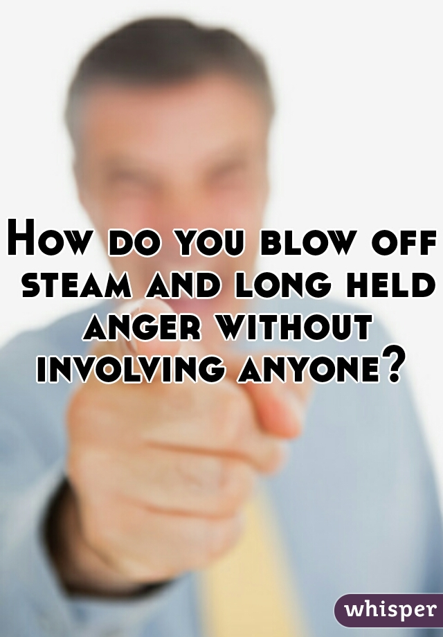 How do you blow off steam and long held anger without involving anyone?