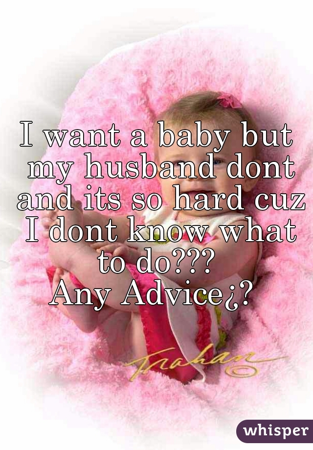 I want a baby but my husband dont and its so hard cuz I dont know what to do???  Any Advice¿?